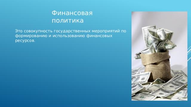 Финансовая политика Это совокупность государственных мероприятий по формированию и использованию финансовых ресурсов .