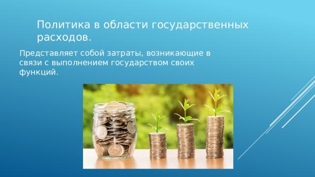 Политика в области государственных расходов. Представляет собой затраты, возникающие в связи с выполнением государством своих функций.