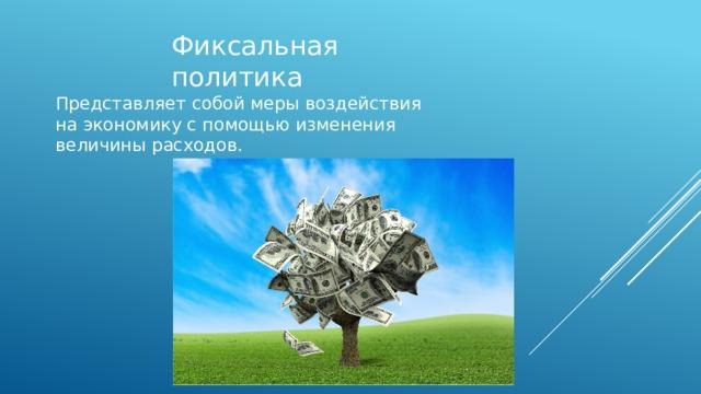Фиксальная политика Представляет собой меры воздействия на экономику с помощью изменения величины расходов.