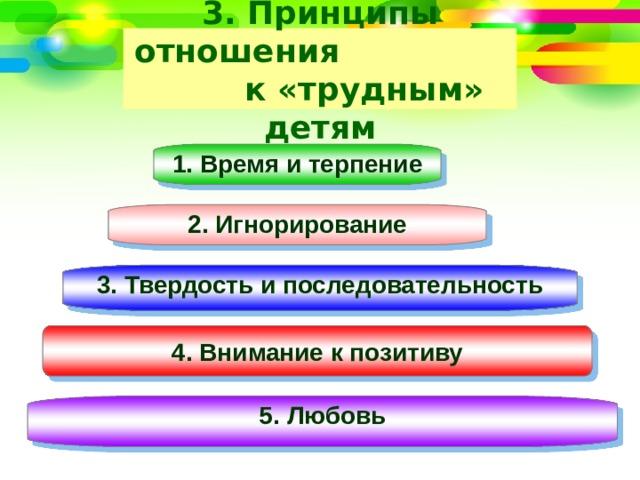 3. Принципы отношения к «трудным» детям 1. Время и терпение  2. Игнорирование 3. Твердость и последовательность 4. Внимание к позитиву 5. Любовь
