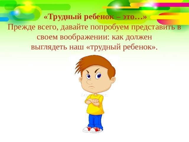 «Трудный ребенок – это…» Прежде всего, давайте попробуем представить в своем воображении: как должен выглядеть наш «трудный ребенок».