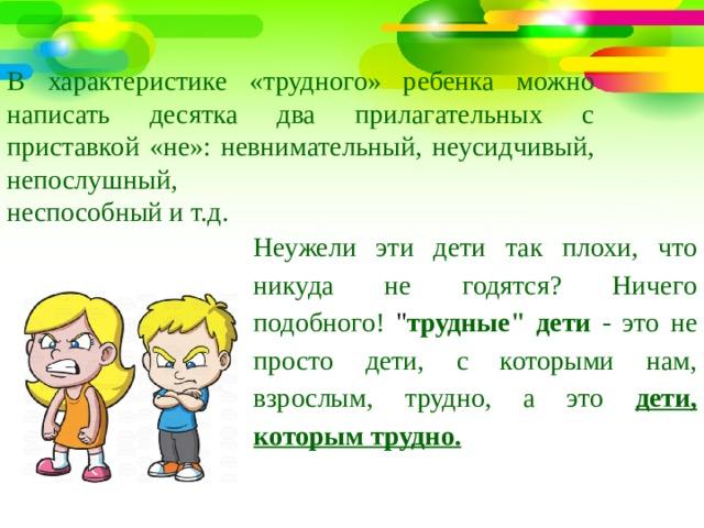 В характеристике «трудного» ребенка можно написать десятка два прилагательных с приставкой «не»: невнимательный, неусидчивый, непослушный, неспособный и т.д. Неужели эти дети так плохи, что никуда не годятся? Ничего подобного!