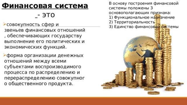 В основу построения финансовой системы положены 3 основополагающих признака: Финансовая  система  - это
