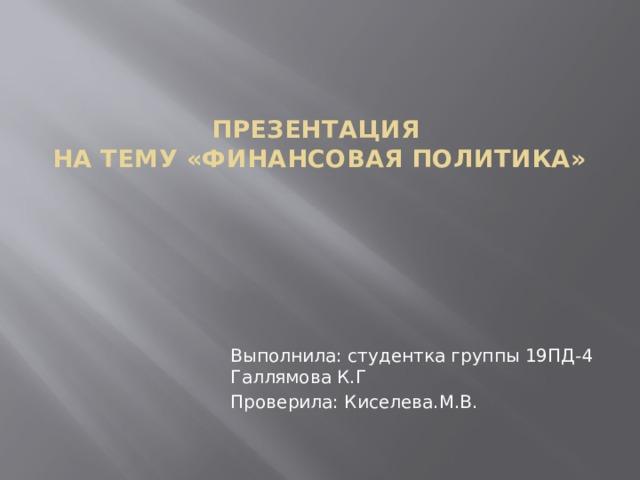 Презентация  На тему «Финансовая политика»   Выполнила: студентка группы 19ПД-4 Галлямова К.Г Проверила: Киселева.М.В.