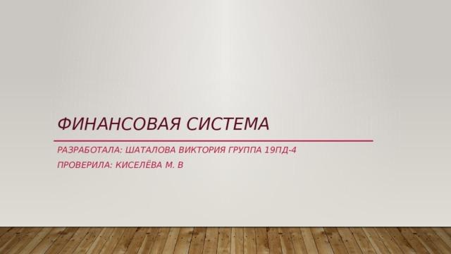 Финансовая система РАЗРАБОТАЛА: ШАТАЛОВА ВИКТОРИЯ ГРУППА 19ПД-4 ПРОВЕРИЛА: КИСЕЛЁВА М. В
