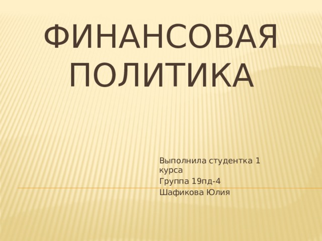 Финансовая политика Выполнила студентка 1 курса Группа 19пд-4 Шафикова Юлия