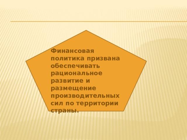 Финансовая политика призвана обеспечивать рациональное развитие и размещение производительных сил по территории страны.