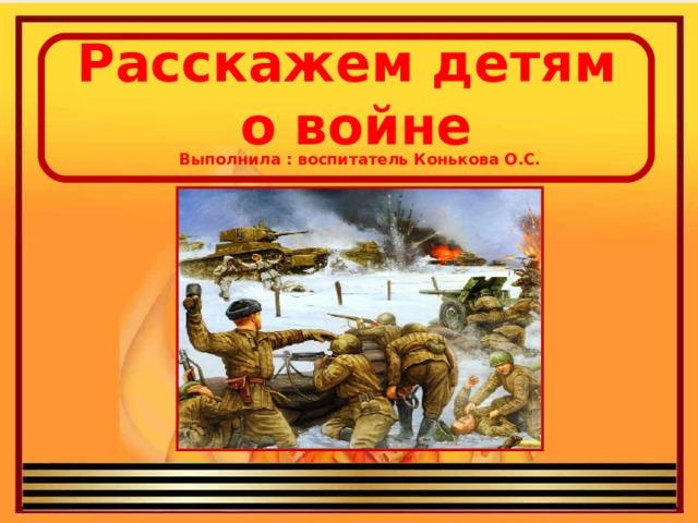 Расскажем детям о войне   Выполнила : воспитатель Конькова О.С.