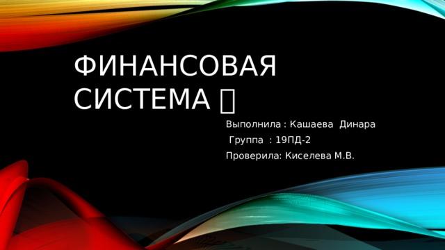 Финансовая  система 💵💰 Выполнила : Кашаева Динара  Группа : 19ПД-2 Проверила: Киселева М.В.