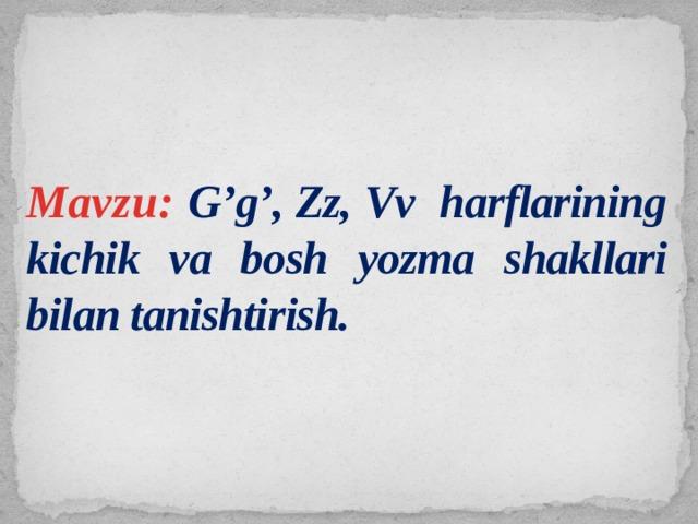 Mavzu: G'g', Zz, Vv harflarining kichik va bosh yozma shakllari bilan tanishtirish.