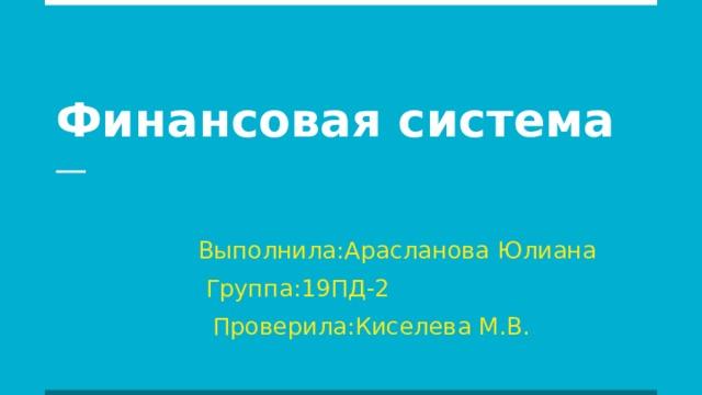 Финансовая система  Выполнила:Арасланова Юлиана  Группа:19ПД-2  Проверила:Киселева М.В.