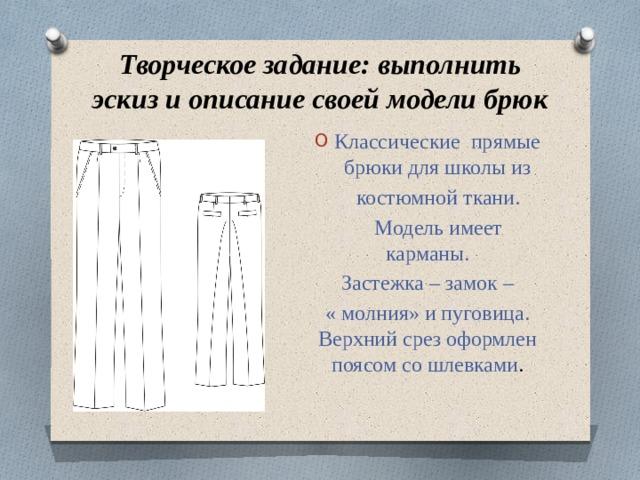 Творческое задание: выполнить эскиз и описание своей модели брюк Классические прямые брюки для школы из  костюмной ткани.  Модель имеет карманы. Застежка – замок – « молния» и пуговица. Верхний срез оформлен поясом со шлевками .