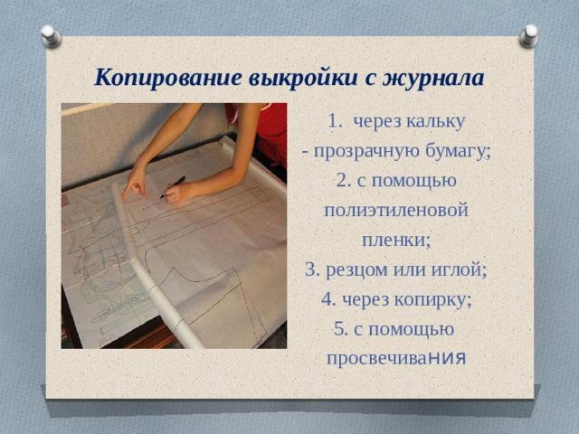 Копирование выкройки с журнала 1. через кальку - прозрачную бумагу; 2. с помощью  полиэтиленовой пленки; 3. резцом или иглой; 4. через копирку; 5. с помощью просвечива ния