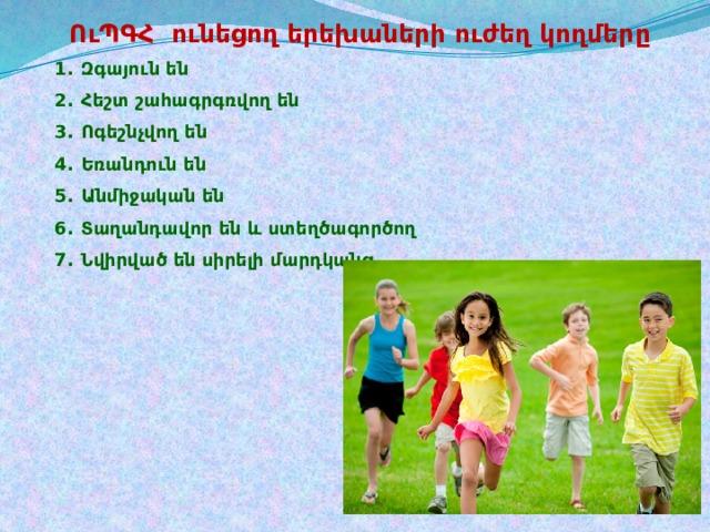 ՈւՊԳՀ ունեցող երեխաների ուժեղ կողմերը  Զգայուն են Հեշտ շահագրգռվող են Ոգեշնչվող են Եռանդուն են Անմիջական են Տաղանդավոր են և ստեղծագործող Նվիրված են սիրելի մարդկանց