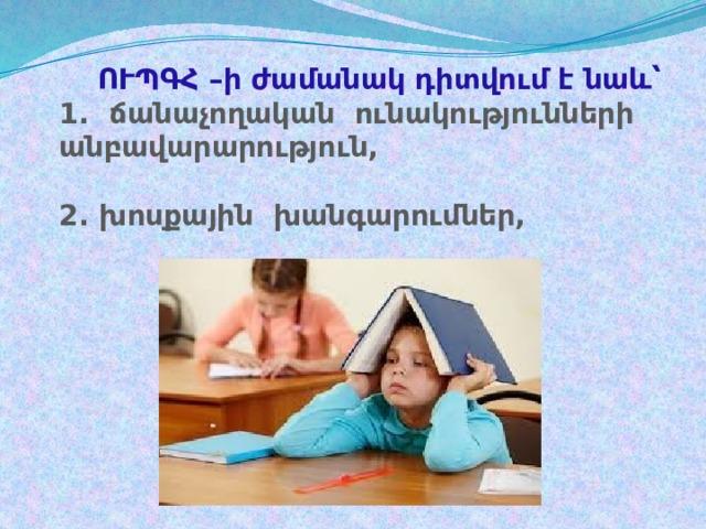 ՈՒՊԳՀ –ի ժամանակ դիտվում է նաև՝  1. ճանաչողական ունակությունների անբավարարություն,   2. խոսքային խանգարումներ,