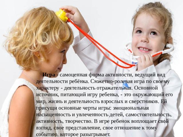 Игра - самоценная форма активности, ведущий вид деятельности ребёнка. Сюжетно-ролевая игра по своему характеру - деятельность отражательная. Основной источник, питающий игру ребенка, - это окружающий его мир, жизнь и деятельность взрослых и сверстников. Ей присущи основные черты игры: эмоциональная насыщенность и увлеченность детей, самостоятельность, активность, творчество. В игре ребенок воплощает свой взгляд, свое представление, свое отношение к тому событию, которое разыгрывает.