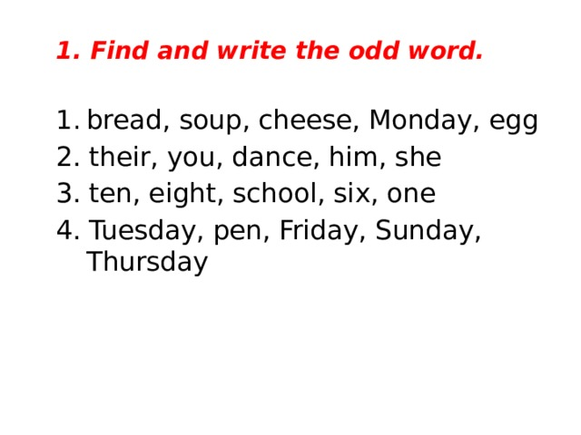 1. Find and write the odd word.  bread, soup, cheese, Monday, egg 2. their, you, dance, him, she 3. ten, eight, school, six, one 4. Tuesday, pen, Friday, Sunday, Thursday
