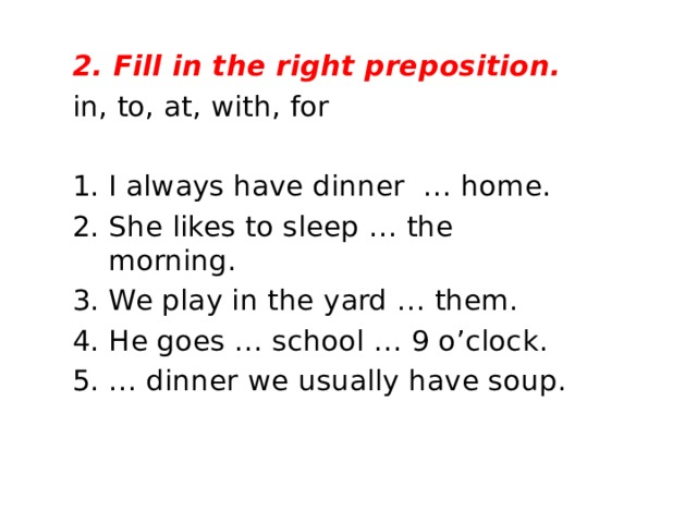 2. Fill in the right preposition. in, to, at, with, for I always have dinner … home. 2. She likes to sleep … the morning. 3. We play in the yard … them. 4. He goes … school … 9 o'clock. 5. … dinner we usually have soup.