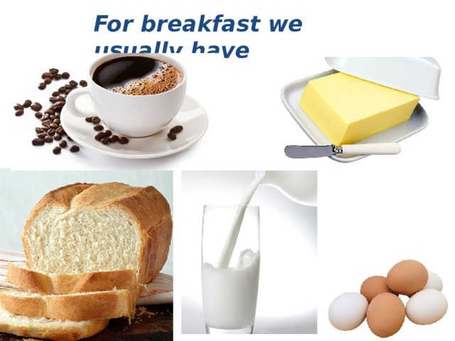 For breakfast we usually have