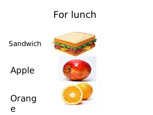 For lunch Sandwich Apple Orange