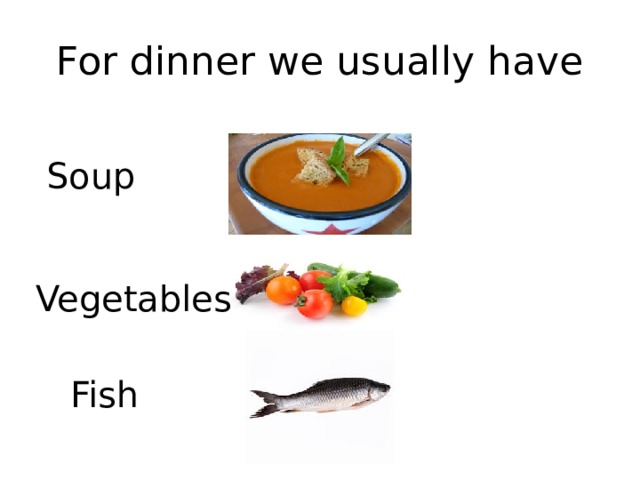 For dinner we usually have Soup Vegetables Fish