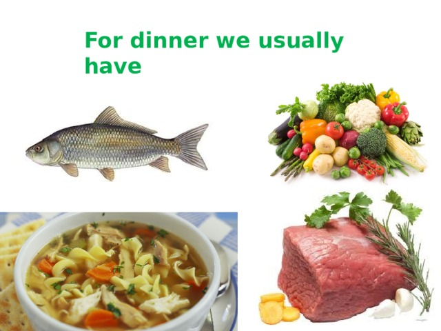 For dinner we usually have