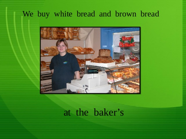 We buy white bread and brown bread at the baker's