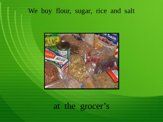 We buy flour, sugar, rice and salt at the grocer's
