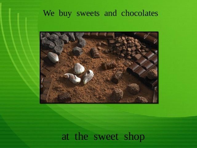 We buy sweets and chocolates at the sweet shop