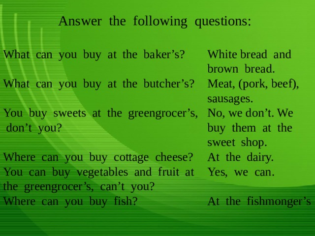 Answer the following questions: What can you buy at the baker's? White bread and brown bread. Meat, (pork, beef), sausages. No, we don't. We buy them at the sweet shop. What can you buy at the butcher's? At the dairy. You buy sweets at the greengrocer's, don't you? Yes, we can. At the fishmonger's Where can you buy cottage cheese? You can buy vegetables and fruit at the greengrocer's, can't you? Where can you buy fish?
