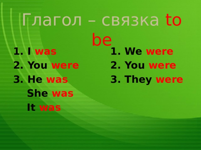 Глагол – связка to be 1. I was 1. We were 2. You were 2. You were 3. He was 3. They were  She was  It was