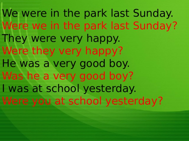 We were in the park last Sunday. Were we in the park last Sunday? They were very happy. Were they very happy? He was a very good boy. Was he a very good boy? I was at school yesterday. Were you at school yesterday?