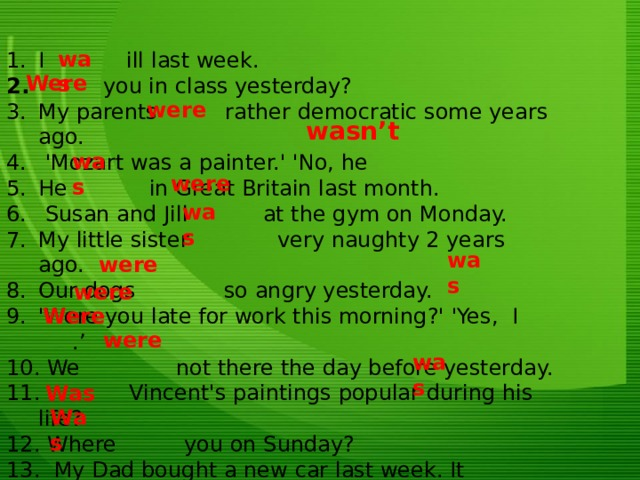 was I ill last week.    you in class yesterday? My parents rather democratic some years ago.  'Mozart was a painter.' 'No, he He in Great Britain last month.  Susan and Jill at the gym on Monday. My little sister  very naughty 2 years ago. Our dogs so angry yesterday. 'Were you late for work this morning?' 'Yes, I .'  We  not there the day before yesterday.  Vincent's paintings popular during his life?  Where you on Sunday?  My Dad bought a new car last week. It so dirty.  your sister happy when she was little?  she also so attractive last year? Were were wasn't was were was  were was were Were were was Was Was