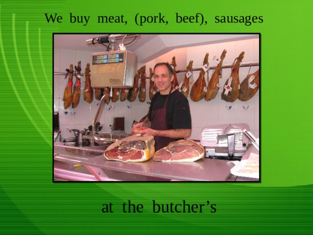 We buy meat, (pork, beef), sausages at the butcher's