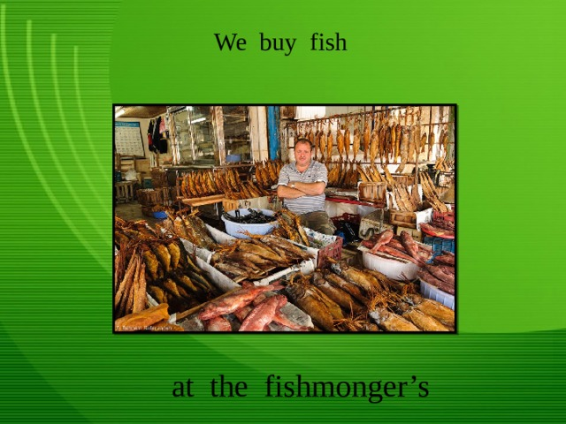 We buy fish at the fishmonger's