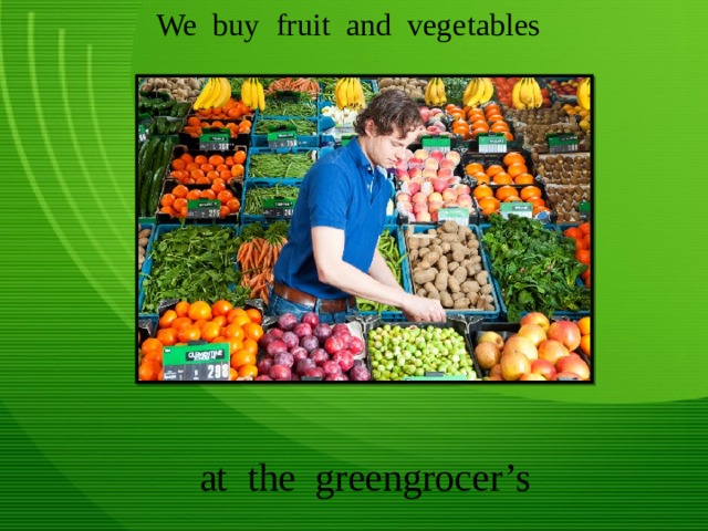 We buy fruit and vegetables at the greengrocer's