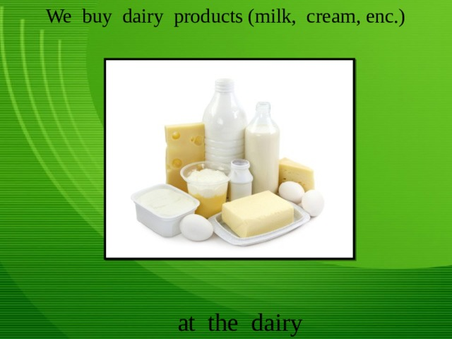 We buy dairy products (milk, cream, enc.) at the dairy