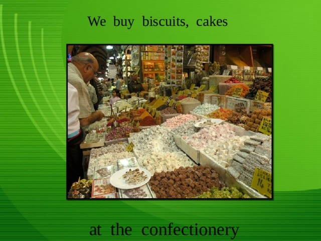 We buy biscuits, cakes at the confectionery