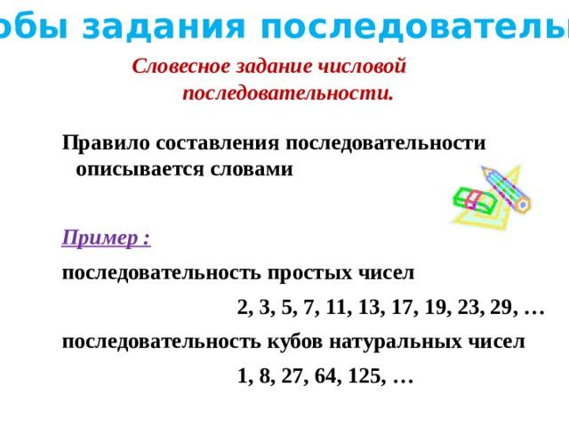Способы задания последовательности Словесное задание числовой последовательности. Правило составления последовательности описывается словами  Пример : последовательность простых чисел  2, 3, 5, 7, 11, 13, 17, 19, 23, 29, … последовательность кубов натуральных чисел  1, 8, 27, 64, 125, …