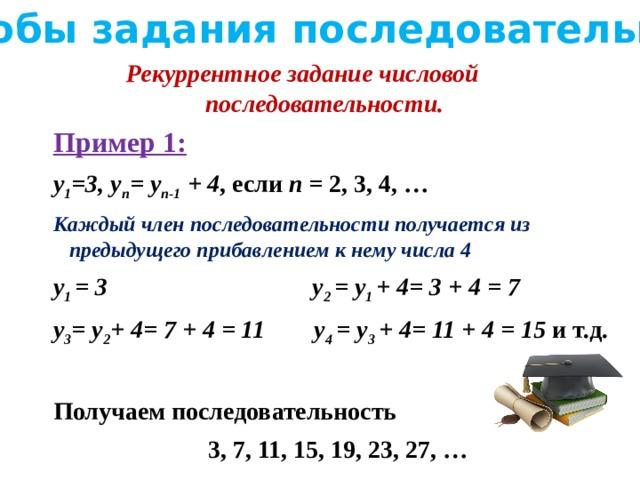 Способы задания последовательности Рекуррентное задание числовой последовательности. Пример 1: y 1 =3, y n = y n-1 + 4 , если n = 2, 3, 4, … Каждый член последовательности получается из предыдущего прибавлением к нему числа 4 y 1 = 3 y 2 = y 1 + 4= 3 + 4 = 7 y 3 = y 2 + 4= 7 + 4 = 11 y 4 = y 3 + 4= 11 + 4 = 15 и т.д.  Получаем последовательность  3, 7, 11, 15, 19, 23, 27, …