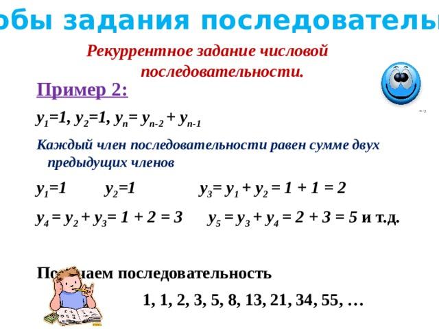 Способы задания последовательности Рекуррентное задание числовой последовательности. Пример 2: y 1 =1, y 2 =1, y n = y n-2 + y n-1 Каждый член последовательности равен сумме двух предыдущих членов y 1 =1 y 2 =1 y 3 = y 1 + y 2 = 1 + 1 = 2 y 4 = y 2 + y 3 = 1 + 2 = 3 y 5 = y 3 + y 4 = 2 + 3 = 5 и т.д.  Получаем последовательность  1, 1, 2, 3, 5, 8, 13, 21, 34, 55, …