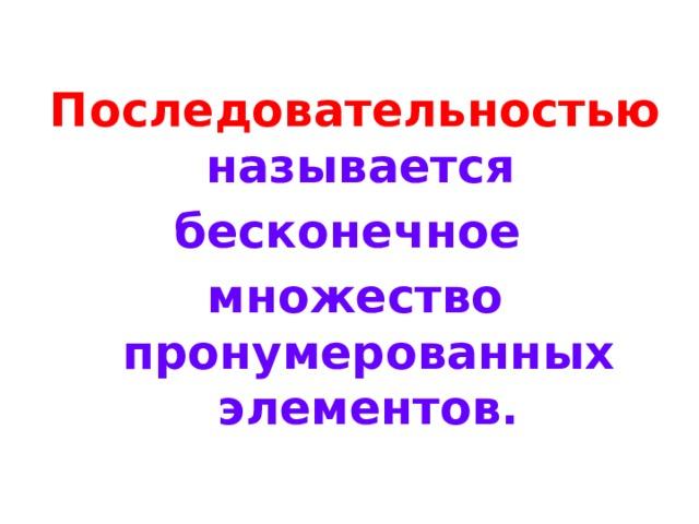 Последовательностью  называется бесконечное множество пронумерованных элементов.