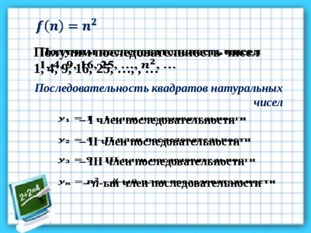 Получим последовательность чисел  1, 4, 9, 16, 25, …, , … Последовательность квадратов натуральных чисел – I член последовательности  – II член последовательности  – III член последовательности  – n -ый член последовательности