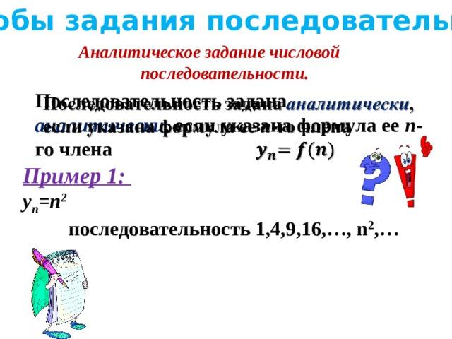 Способы задания последовательности Аналитическое задание числовой последовательности. Последовательность задана аналитически , если указана формула ее n -го члена  Пример 1: y n =n 2    последовательность 1,4,9,16,…, n 2 ,…