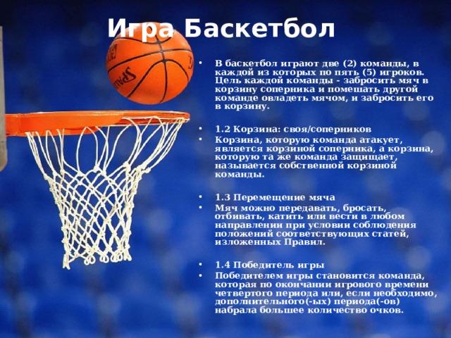 Игра Баскетбол   В баскетбол играют две (2) команды, в каждой из которых по пять (5) игроков. Цель каждой команды - забросить мяч в корзину соперника и помешать другой команде овладеть мячом, и забросить его в корзину.  1.2 Корзина: своя/соперников Корзина, которую команда атакует, является корзиной соперника, а корзина, которую та же команда защищает, называется собственной корзиной команды.  1.3 Перемещение мяча Мяч можно передавать, бросать, отбивать, катить или вести в любом направлении при условии соблюдения положений соответствующих статей, изложенных Правил.  1.4 Победитель игры Победителем игры становится команда, которая по окончании игрового времени четвертого периода или, если необходимо, дополнительного(-ых) периода(-ов) набрала большее количество очков.