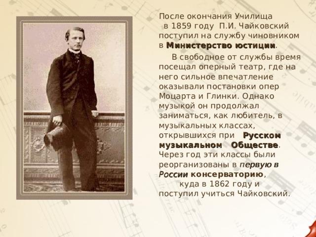 После окончания Училища в 1859 году П.И. Чайковский поступил на службу чиновником в Министерство юстиции .  В свободное от службы время посещал оперный театр, где на него сильное впечатление оказывали постановки опер Моцарта и Глинки. Однако музыкой он продолжал заниматься, как любитель, в музыкальных классах, открывшихся при Русском музыкальном Обществе . Через год эти классы были реорганизованы в первую в России  консерваторию , куда в 1862 году и поступил учиться Чайковский.