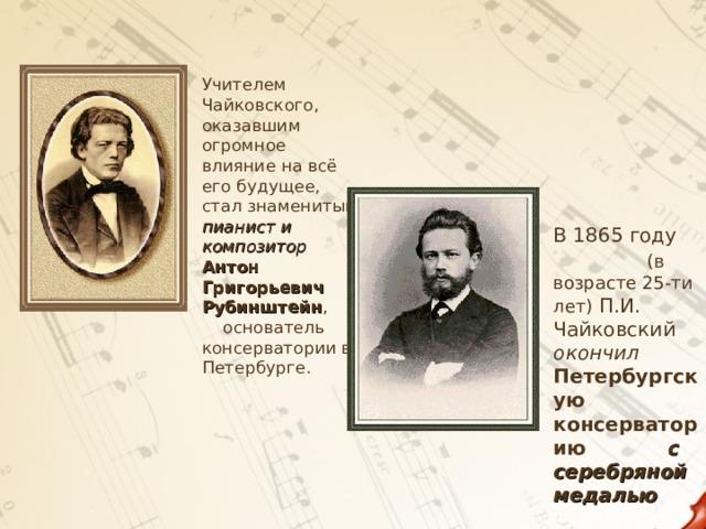 Учителем Чайковского, оказавшим огромное влияние на всё его будущее, стал знаменитый пианист и композитор  Антон Григорьевич Рубинштейн , основатель консерватории в Петербурге.