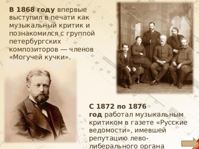 В1868 году впервые выступил в печати как музыкальный критик и познакомился с группой петербургских композиторов ― членов «Могучей кучки».  С1872по1876 год работал музыкальным критиком в газете «Русские ведомости», имевшей репутацию лево-либерального органа печати .