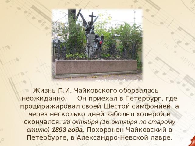 Жизнь П.И. Чайковского оборвалась неожиданно. Он приехал в Петербург, где продирижировал своей Шестой симфонией, а через несколько дней заболел холерой и скончался.  28 октября (16 октября по старому стилю) 1893года . Похоронен Чайковский в Петербурге, в Александро-Невской лавре.