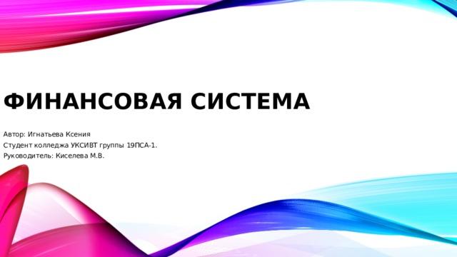 Финансовая  система Автор: Игнатьева Ксения Студент колледжа УКСИВТ группы 19ПСА-1. Руководитель: Киселева М.В.